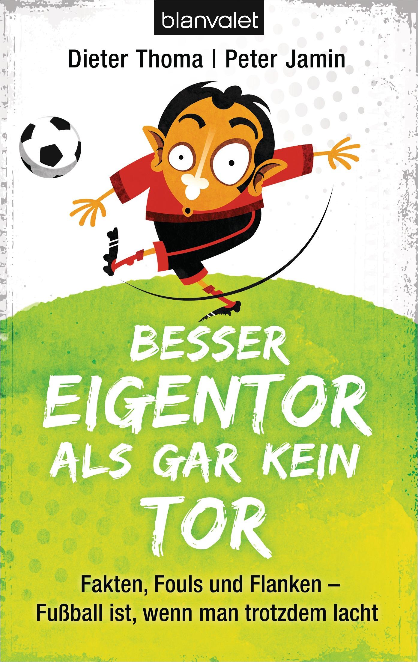 Besser Eigentor als gar kein Tor: Fakten, Fouls und Flanken - Fußball ist, wenn man trotzdem lacht - Dieter Thoma