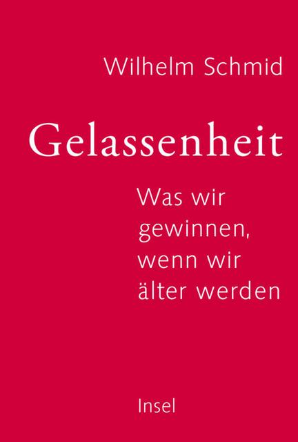 Gelassenheit: Was wir gewinnen, wenn wir älter werden - Wilhelm Schmid [Gebundene Ausgabe]