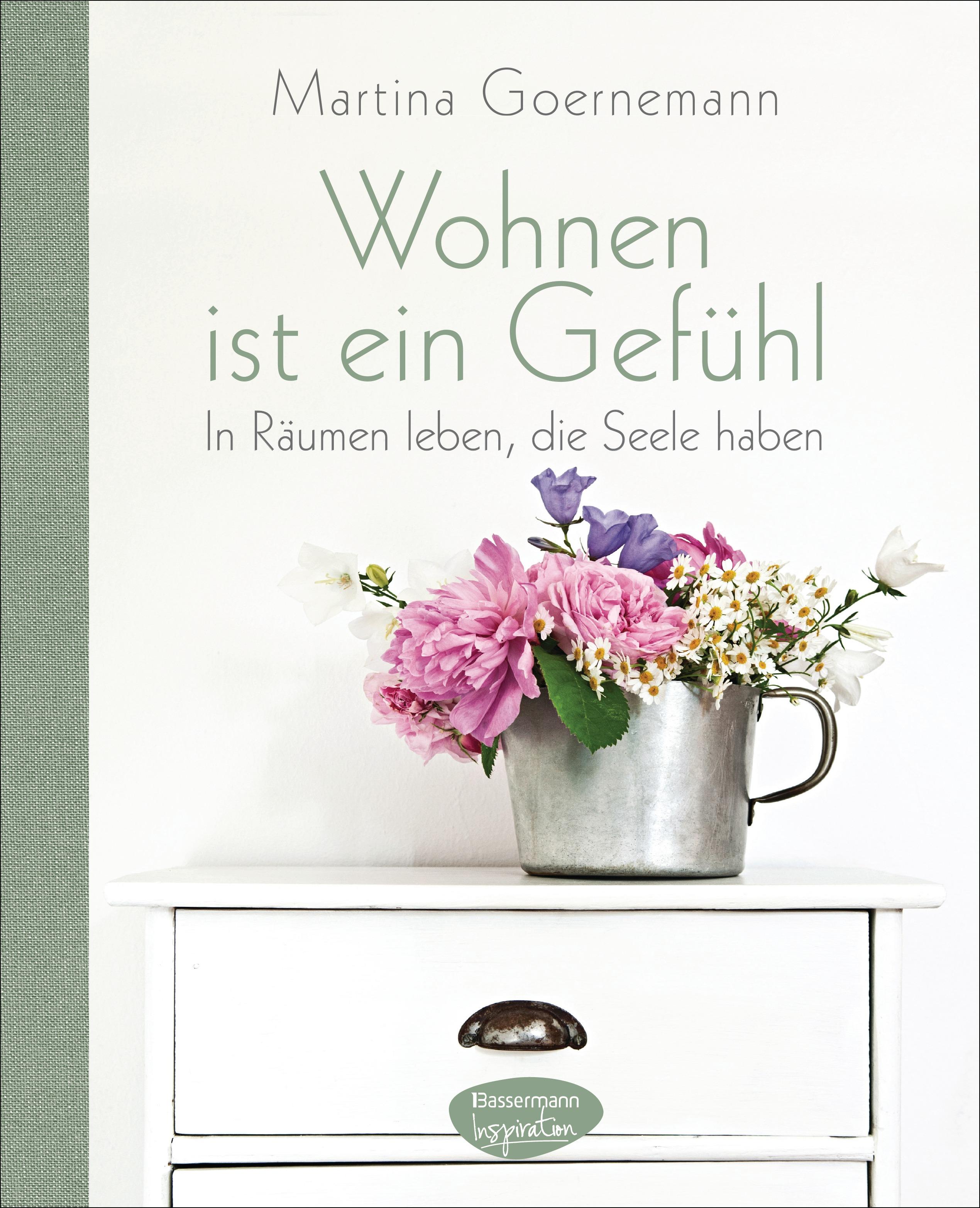 Wohnen ist ein Gefühl: In Räumen leben, die Seele haben - Martina Goernemann