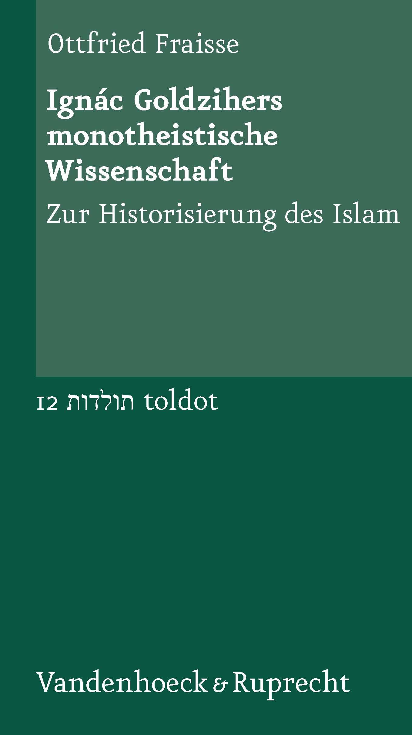 Ignác Goldzihers monotheistische Wissenschaft: Zur Historisierung des Islam (Toldot, Bd.12) - Ottfried Fraisse