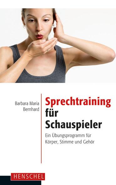 Sprechtraining für Schauspieler: Ein Übungsprogramm für Körper, Stimme und Gehör - Barbara Maria Bernhard
