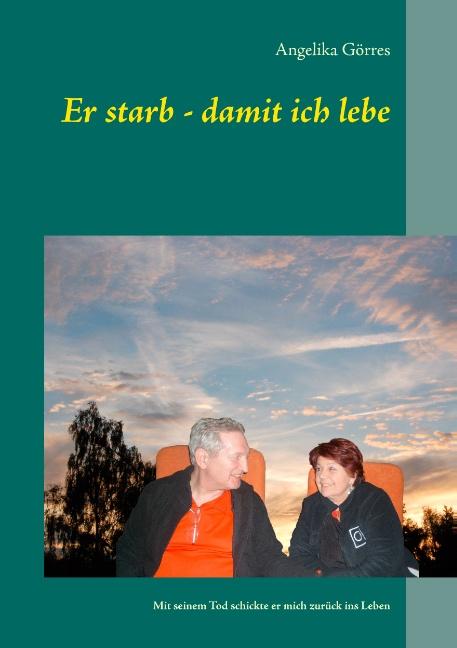 Er starb - damit ich lebe: Mit seinem Tod schickte er mich zurück ins Leben - Angelika Görres