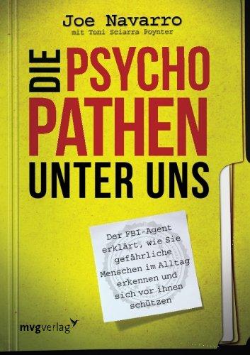 Die Psychopathen unter uns: Der FBI-Agent erklärt, wie Sie gefährliche Menschen im Alltag erkennen und sich vor Ihnen sc