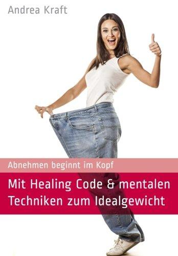Mit Healing Code & mentalen Techniken zum Idealgewicht: Abnehmen beginnt im Kopf - Andrea Kraft