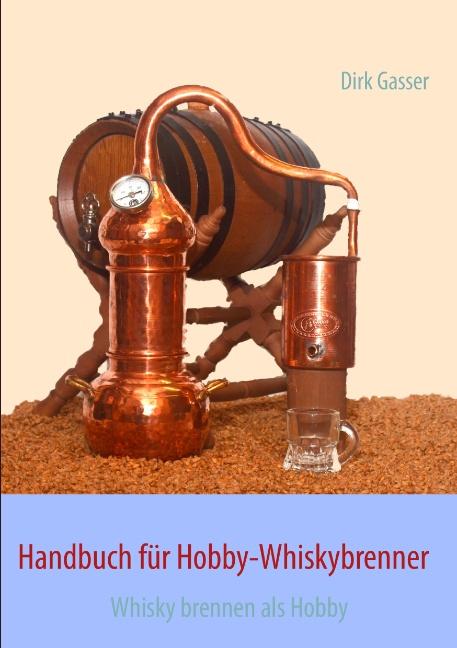 Handbuch für Hobby-Whiskybrenner: Whisky brennen als Hobby - Dirk Gasser