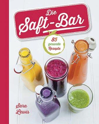 Die Saft-Bar: 80 gesunde Rezepte - Sara Lewis
