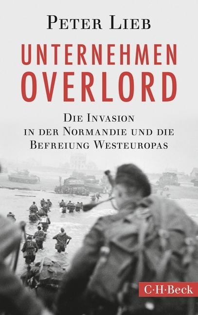 Unternehmen Overlord: Die Invasion in der Normandie und die Befreiung Westeuropas - Lieb, Peter
