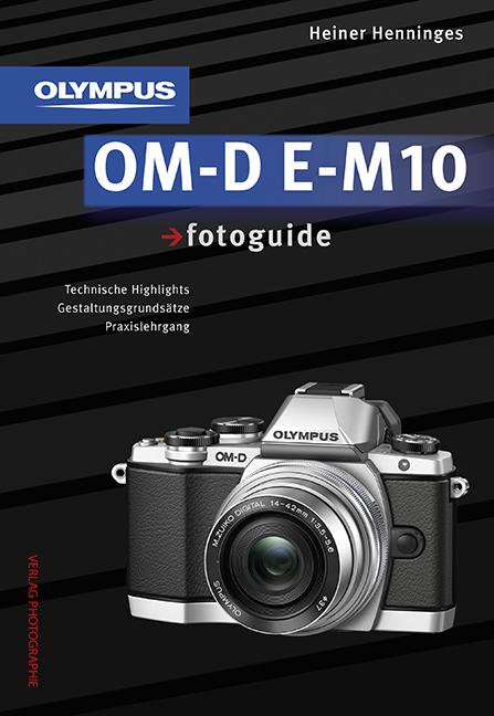 Olympus OM-D E-M10 fotoguide: Technische Highlights, Gestaltungsgrundsätze, Praxislehrgang - Heiner Henninges