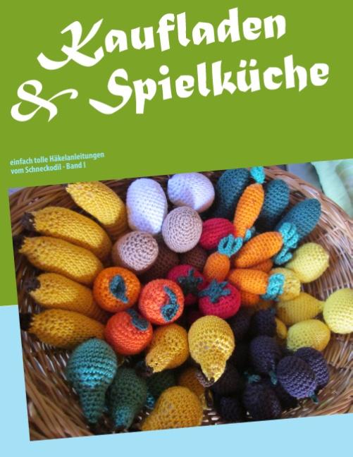 Kaufladen & Spielküche: einfach tolle Häkelanleitungen vom Schneckodil - Monika Rosendahl