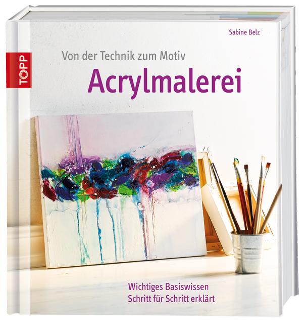Von der Technik zum Motiv - Acrylmalerei: Wichtiges Basiswissen Schritt für Schritt erklärt - Sabine Belz