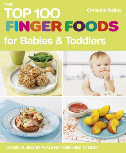 Top 100 Finger Foods for Babies & Toddlers: Delicious, Healthy Meals for Your Child to Enjoy (Top 100 Recipes) - Bailey, Christine
