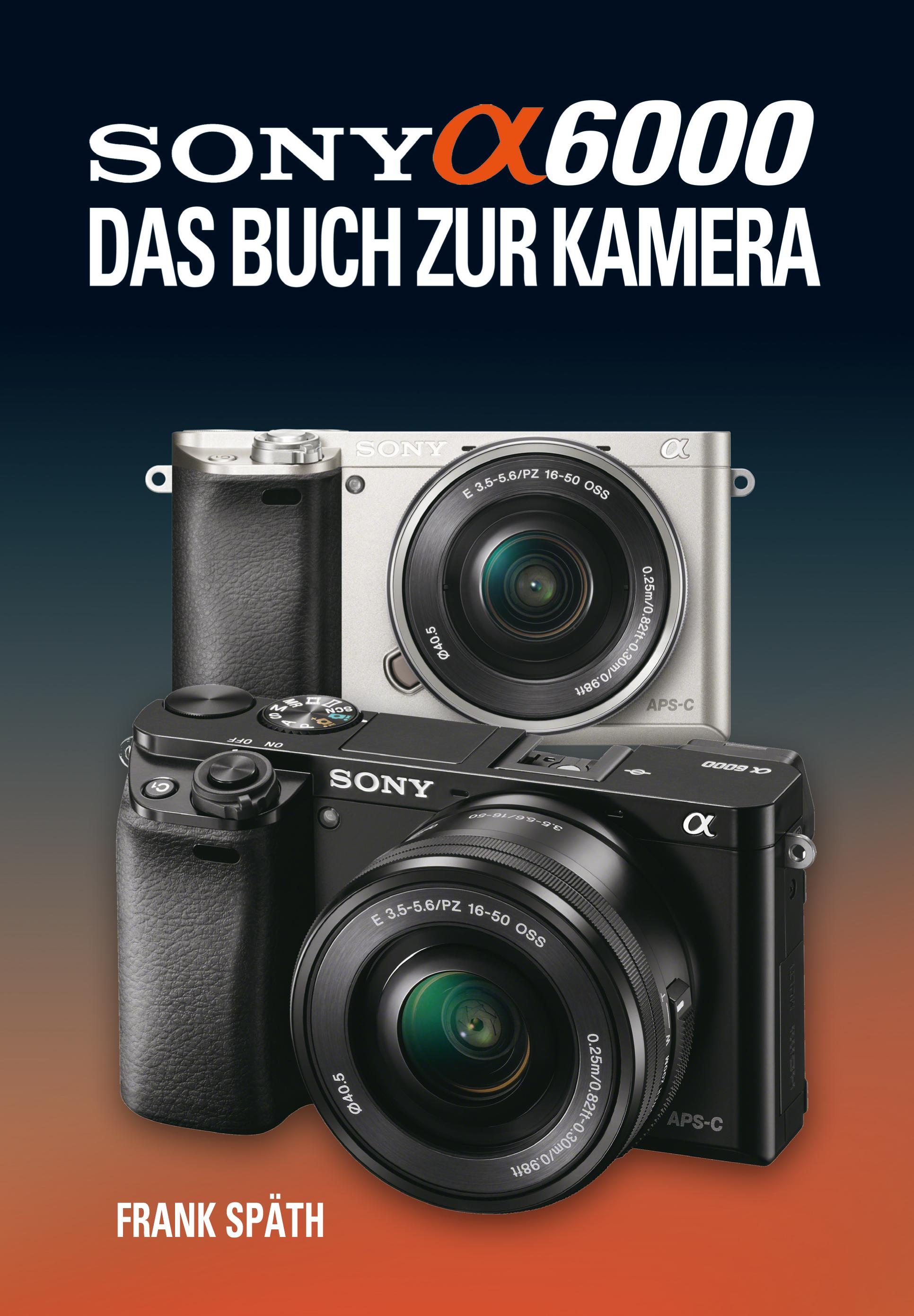 Sony Alpha 6000 - Das Buch zur Kamera - Frank Späth [Gebundene Ausgabe]