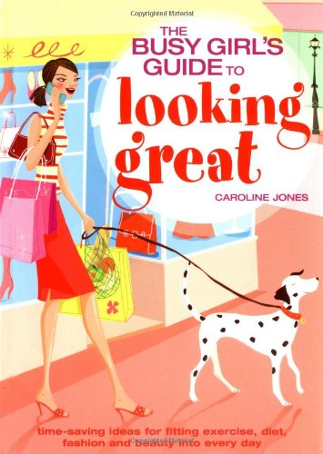Busy Girls´ Guide to Looking Great: Time-saving Ideas for Fitting Exercise, Diet, Fashion and Beauty into Every Day - Jones, Caroline