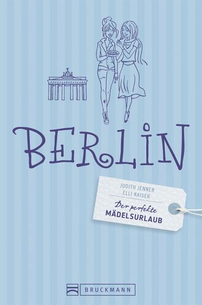 Der perfekte Mädelsurlaub Berlin: Ein Reiseführ...