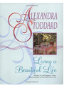 Living a Beautiful Life: 500 Ways to Add Elegance, Order, Beauty and Joy to Your Life - Alexandra Stoddard [Softcover, Edition 2004]