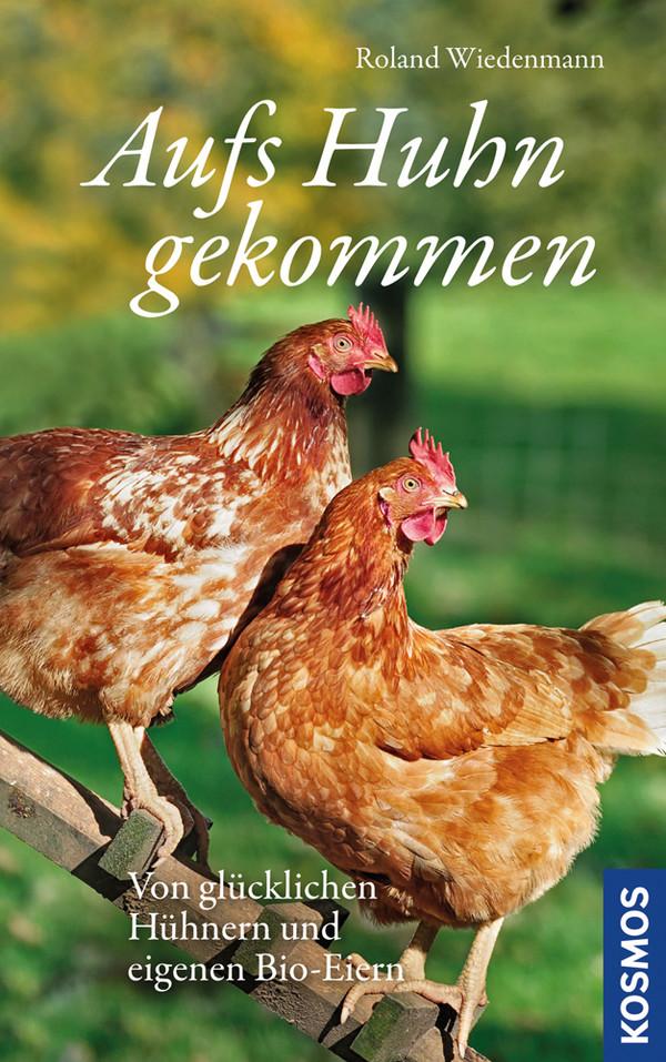 Aufs Huhn gekommen: Von glücklichen Hühnern und eigenen Bio-Eiern - Roland Wiedenmann [Gebundene Ausgabe]