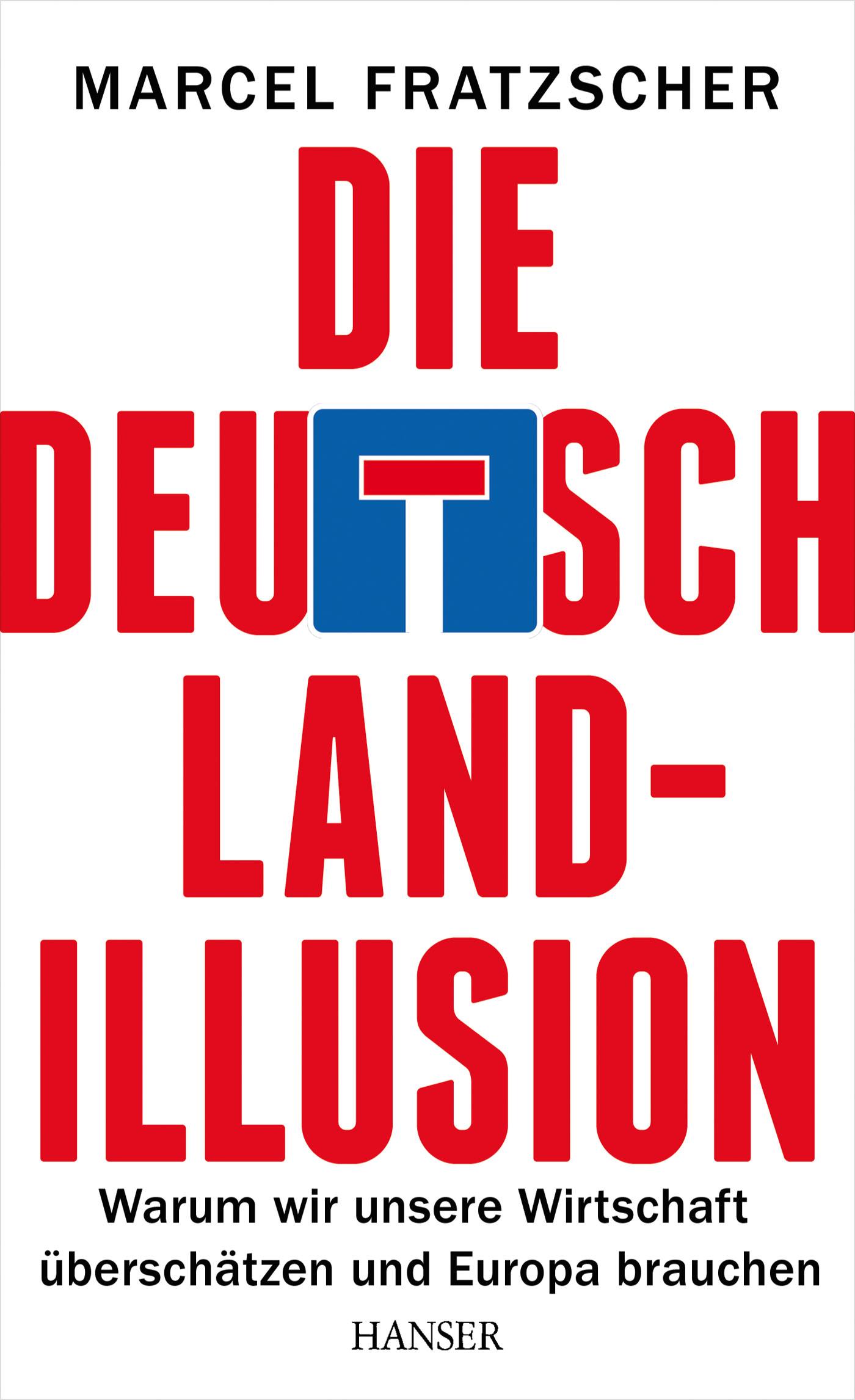 Die Deutschland-Illusion: Warum wir unsere Wirtschaft überschätzen und Europa brauchen - Marcel Fratzscher [Gebundene Au