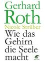Wie das Gehirn die Seele macht - Gerhard Roth [Gebundene Ausgabe]