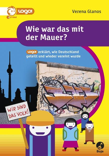 Wie war das mit der Mauer? - logo! erklärt, wie Deutschland geteilt und wieder vereint wurde - Verena Glanos [Taschenbuc