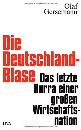Die Deutschland-Blase: Das letzte Hurra einer großen Wirtschaftsnation - Olaf Gersemann [Gebundene Ausgabe]