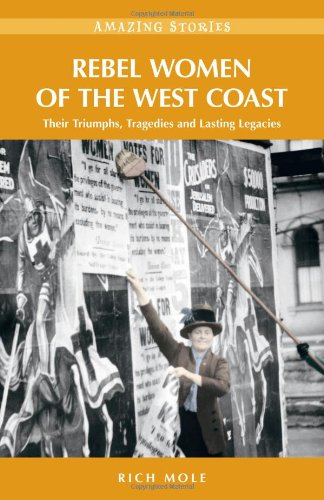 Rebel Women of the West Coast: Their Triumphs, Tragedies and Lasting Legacies (Amazing Stories (Heritage House)) - Mole, Rich