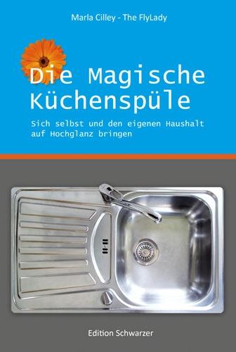 Die magische Küchenspüle: Sich selbst und den eigenen Haushalt auf Hochglanz bringen - Cilley, Marla