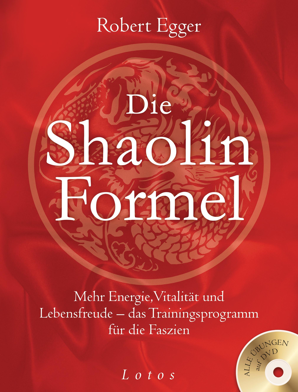 Die Shaolin-Formel: Mehr Energie, Vitalität und Lebensfreude - das Trainingsprogramm für die Faszien - Robert Egger [mit