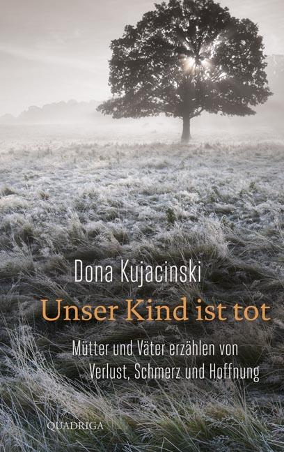 Unser Kind ist tot: Mütter und Väter erzählen von Verlust, Schmerz und Hoffnung - Dona Kujacinski [Gebundene Ausgabe]