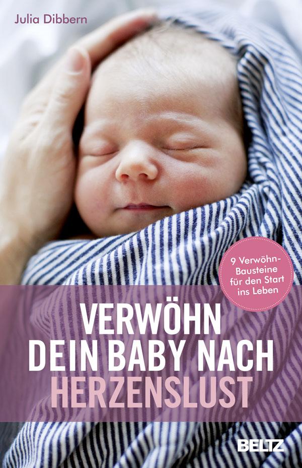 Verwöhn dein Baby nach Herzenslust: 9 Verwöhn-Bausteine für den Start ins Leben - Julia Dibbern