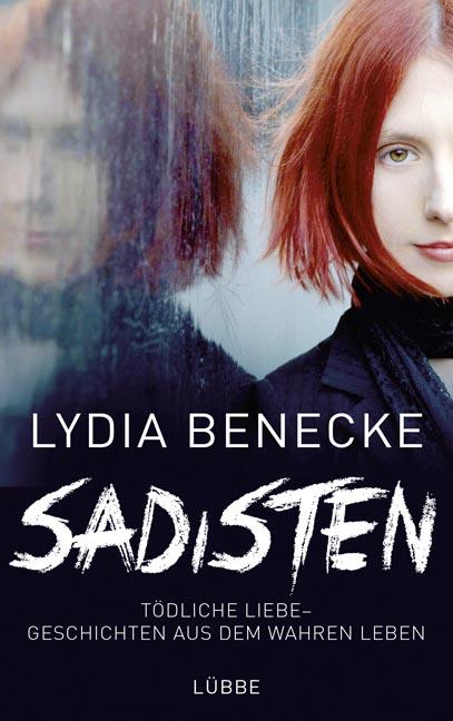 Sadisten: Tödliche Liebe - Geschichten aus dem wahren Leben - Benecke, Lydia