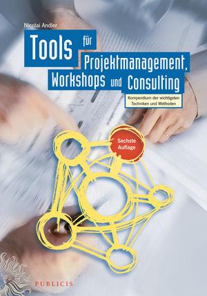 Tools für Projektmanagement, Workshops und Consulting: Kompendium der wichtigsten Techniken und Methoden - Nicolai Andle