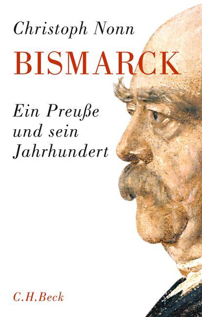 Bismarck: Ein Preuße und sein Jahrhundert - Christoph Nonn