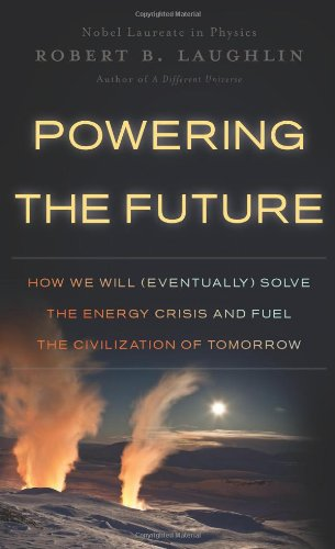 Powering the Future: How We Will (Eventually) Solve the Energy Crisis and Fuel the Civilization of Tomorrow - Laughlin, Robert B.