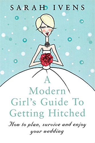 A Modern Girl´s Guide to Getting Hitched: How to Plan, Survive and Enjoy Your Wedding - Ivens, Sarah