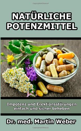 Natürliche Potenzmittel - Impotenz und Erektionsstörungen einfach und sicher beheben - Weber, Dr. med. Martin