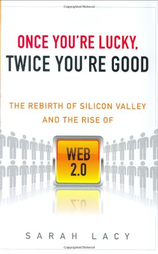 Once You´re Lucky, Twice You´re Good: The Rebirth of Silicon Valley and the Rise of Web 2.0 - Lacy, Sarah