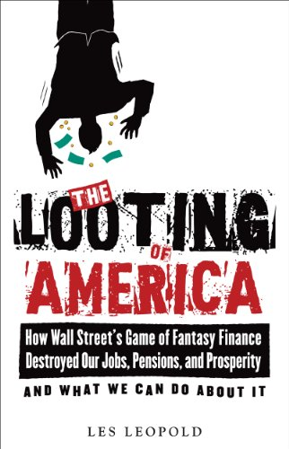 The Looting of America: How Wall Street´s Game of Fantasy Finance Destroyed Our Jobs, Pensions, and Prosperity--And What We Can Do about It - Leopold, Les