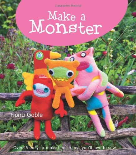Make a Monster: 15 Easy-To-Make Fleecie Toys You´ll Love to Sew - Goble, Fiona