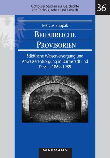 Beharrliche Provisorien: Städtische Wasserversorgung und Abwasserentsorgung in Darmstadt und Dessau 1869 - 1989 - Stippak, Marcus