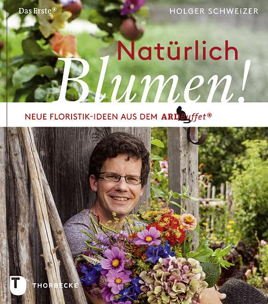 Natürlich Blumen!: Neue Floristik-Ideen aus dem ARD Buffet - Holger Schweizer