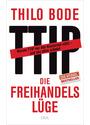 Die Freihandelslüge: Warum TTIP nur den Konzernen nützt - und uns allen schadet - Bode, Thilo