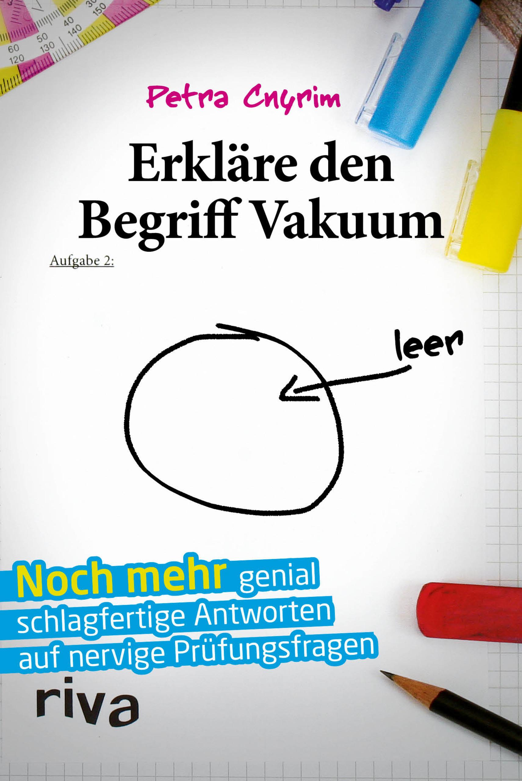 Erkläre den Begriff Vakuum: Noch mehr genial schlagfertige Antworten auf nervige Prüfungsfragen - Petra Cnyrim