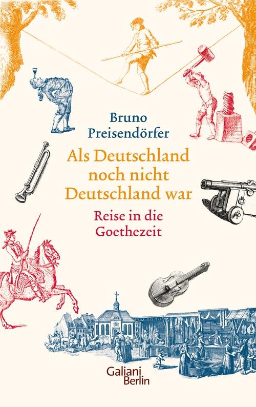Als Deutschland noch nicht Deutschland war: Eine Reise in die Goethezeit - Preisendörfer, Bruno