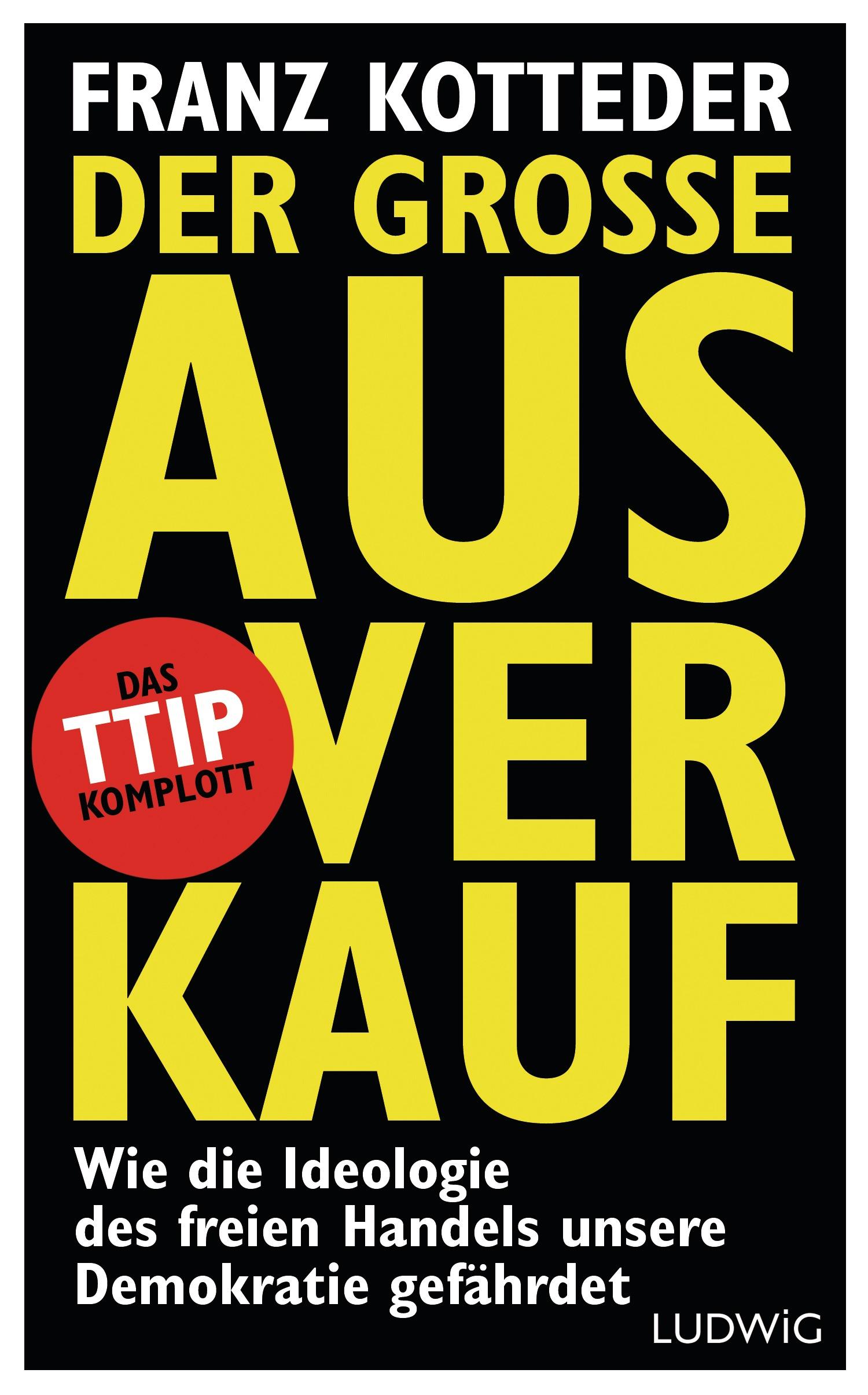 Der große Ausverkauf: Wie die Ideologie des freien Handels unsere Demokratie gefährdet. - Das TTIP-Komplott - Kotteder, Franz