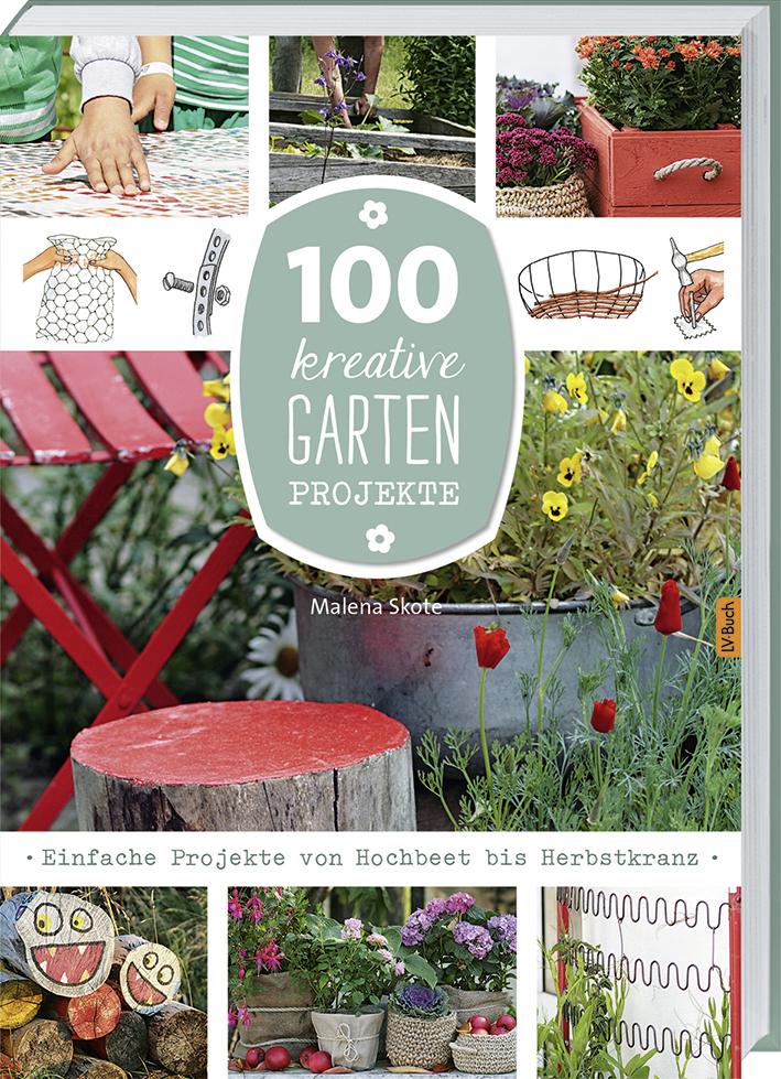 100 kreative Garten-Projekte: Einfache Projekte von Hochbeet bis Herbstkranz - Malena Skote