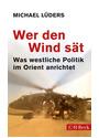 Wer den Wind sät: Was westliche Politik im Orient anrichtet - Lüders, Michael
