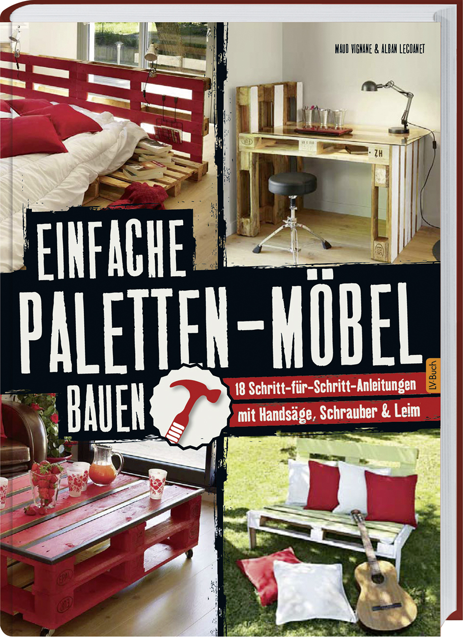 Einfache Paletten-Möbel bauen: 18 Schritt-für-Schritt-Anleitungen mit Handsäge, Schrauber & Leim - Maud Vignane