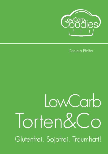 LowCarb Torten&Co: Glutenfrei. Sojafrei. Traumhaft! - Daniela Pfeifer