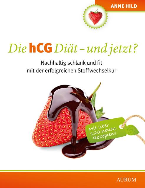 Die hCG Diät - und jetzt?: Nachhaltig schlank und fit mit der erfolgreichen Stoffwechselkur - Anne Hild