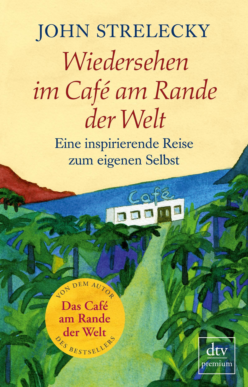 Wiedersehen im Café am Rande der Welt: Eine inspirierende Reise zum eigenen Selbst - Strelecky, John